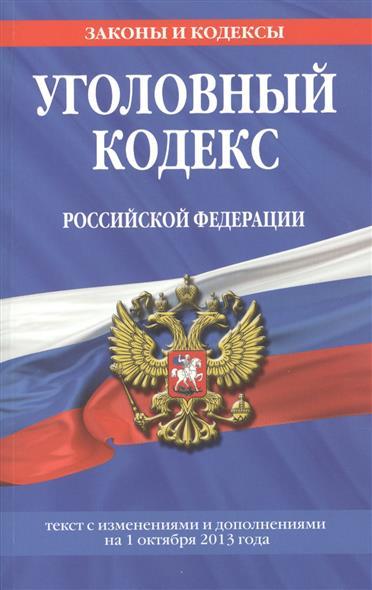 Уголовный кодекс Российской Федерации. Текст с изменениями и дополнениями на 1 октября 2013 года