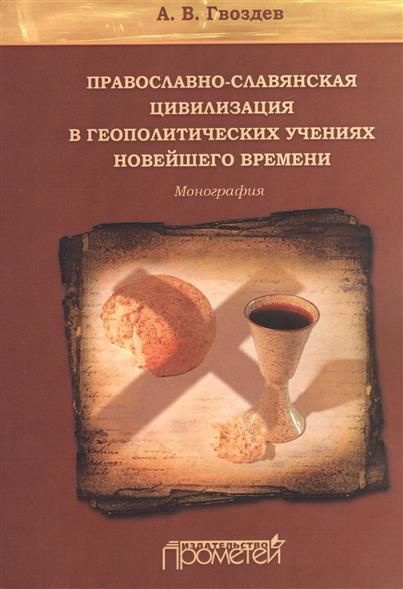 Православно-славянская цивилизация в геополитических учениях новейшего времени. Монография