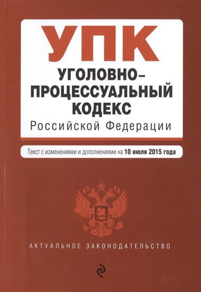 Уголовно-процессуальный кодекс Российской Федерации. Текст с изменениями и дополнениями на 10 июля 2015 года