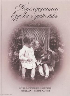 Занозина В. (сост.) Подслушанные вздохи о детстве… Дети в фотографиях и мемуарах конца XIX - начала XX века цена