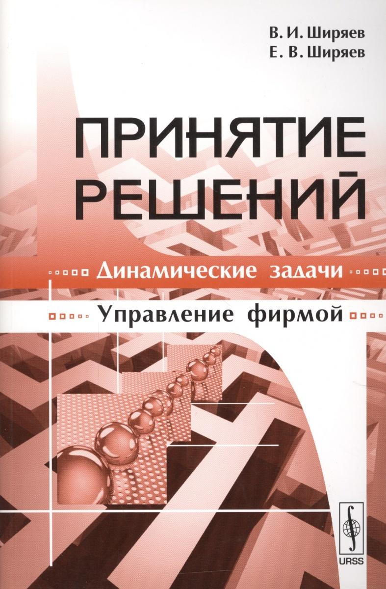 Ширяев В., Ширяев Е. Принятие решений Динамические задачи Управление фирмой