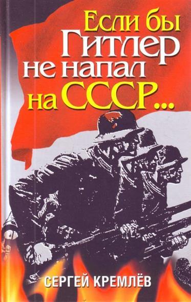 Кремлев С. Если бы Гитлер не напал на СССР… другая победа если бы победил гитлер