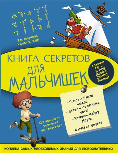 Книга секретов для мальчишек. Копилка самых необходимых знаний для любознательных