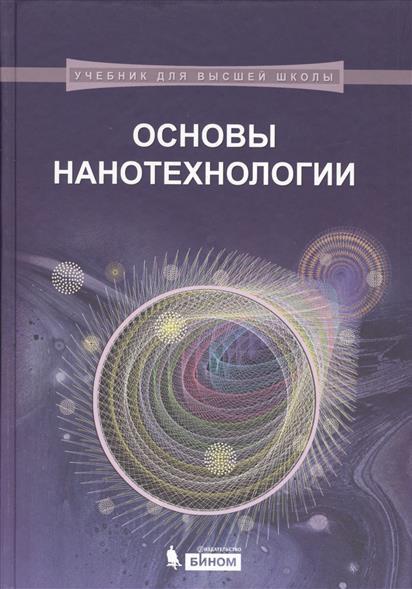 Кузнецов Н., Новоторцев В., Жабрев В.. Марголин В. Основы нанотехнологии. Учебник