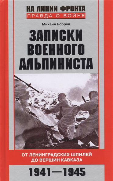 Бобров М. Записки военного альпиниста. От ленинградских шпилей до вершин Кавказа. 1941-1945