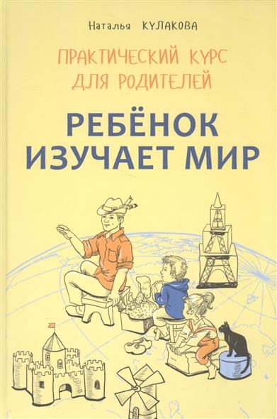 Ребенок изучает мир. Практический курс для родителей. Занятия с детьми 2-6 лет