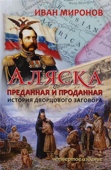 Аляска преданная и проданная. История дворцового заговора