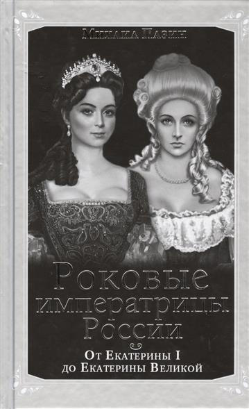 Роковые императрицы России. От Екатерины I до До Екатерины Великой