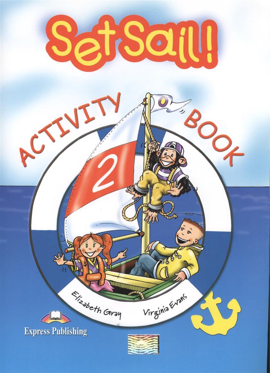 Gray E., Evans V. Set Sail! 2. Activity Book. Рабочая тетрадь ISBN: 9781843250272 evans v fairyland 1 activity book beginner рабочая тетрадь