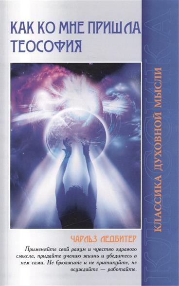 Ледбитер Ч. Как ко мне пришла теософия. 2-е издание ледбитер ч безант а мыслеформы сны 3 е издание