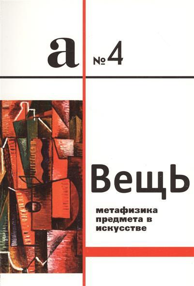 Вещь. Метафизика предмета в искусстве. Сборник статей. А № 4