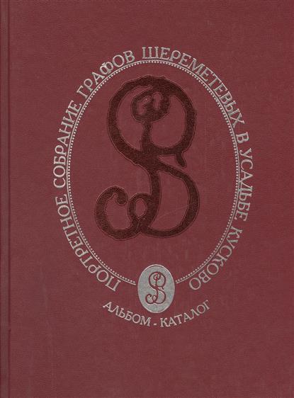 Портретное собрание графов Шереметьевых в усадьбе Кусково. Альбом-каталог