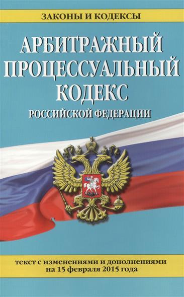 Арбитражный процессуальный кодекс Российской Федерации. Текст с изменениями и дополнениями на 15 февраля 2015 года
