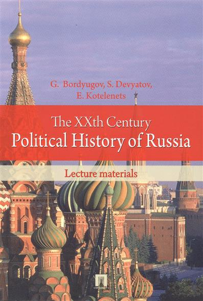 Bordyugov G., Devyatov S., Kotelenets E. The XXth Century Political History of Russia: Lecture materials. XX век в политической истории России: курс лекций сборник статей science xxi century proceedings of materials the international scientific conference czech republic karlovy vary – russia moscow 30 31 july 2015