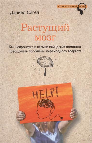 Растущий мозг. Как нейронаука и навыки майндсайт помогают преодолеть проблемы переходного возраста