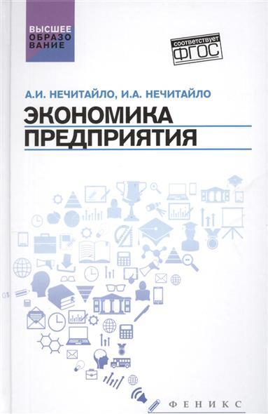 Нечитайло А., Нечитайло И. Экономика предприятий: учебник для бакалавров