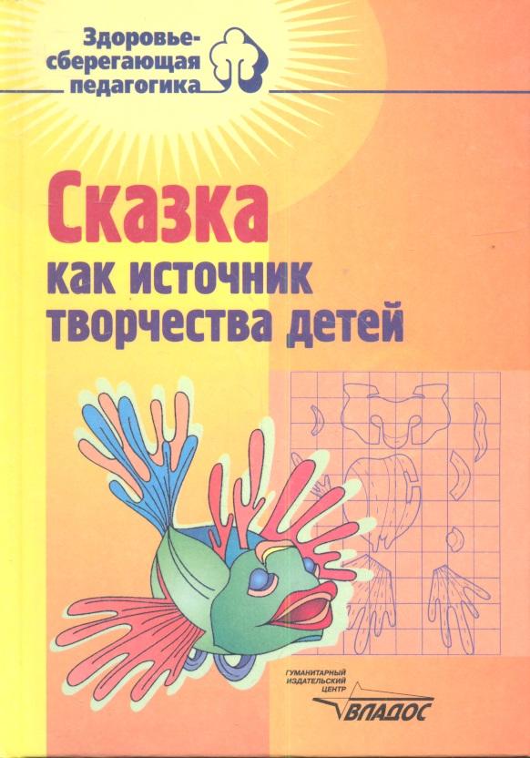 Сказка как источник творчества детей: Пособие для педагогов дошкольных учреждений