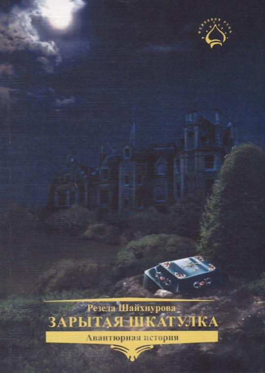 Шайхнурова Р. Зарытая Шкатулка ISBN: 9785950009815 резеда шайхнурова капитан делуар