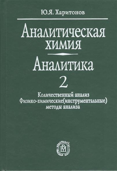 Аналитическая химия. Аналитика. В двух книгах. Книга 2. Количественный анализ. Физико-химические (инструментальные) методы анализа. Издание пятое, стереотипное