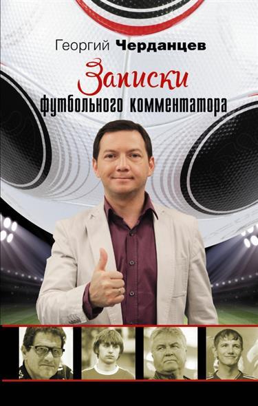 Черданцев Г. Записки футбольного комментатора ISBN: 9785170899142