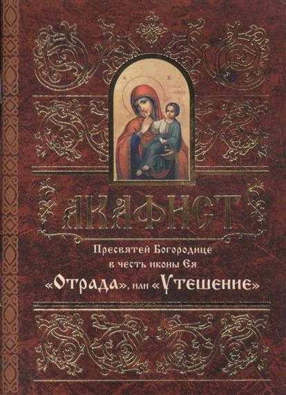 Акафист Пресвятей Богородице в честь иконы Ея Отрада, или Утешение