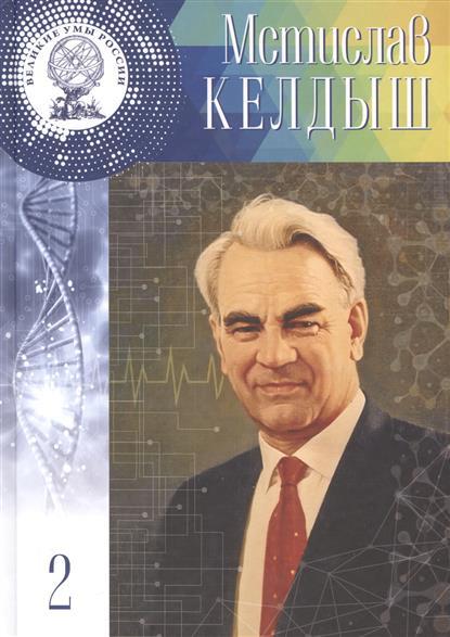 Мстислав Всеволодович Келдыш. 28 января (10 Февраля) 1911 - 24 июня 1978. Том 2