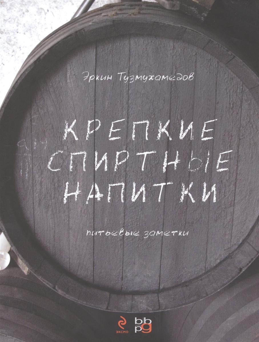 Тузмухамедов Э. Крепкие спиртные напитки. Питьевые заметки спиртные напитки издательство аст норма