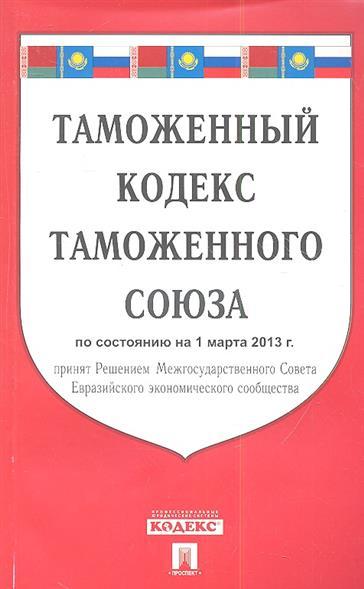 Таможенный кодекс таможенного союза принят Решением Межгосударственного Совета Евразийского экономического сообщества по состоянию на 1 марта 2013 года