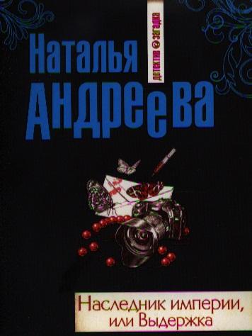 Андреева Н. Наследник империи, или Выдержка