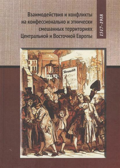 Взаимодействия и конфликты на конфессионально и этнически смешанных территориях Центральной и Восточной Европы. 1517-1918