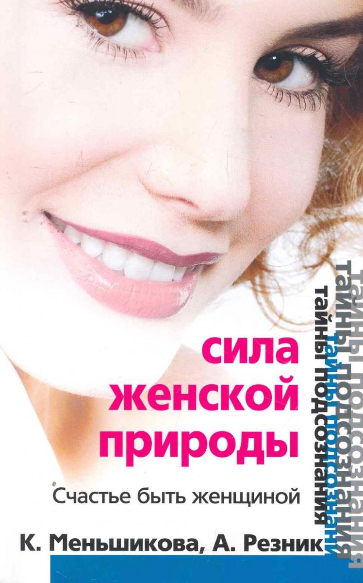 Меньшикова К., Резник А. Сила женской природы Счастье быть женщиной светлова м счастье быть женщиной