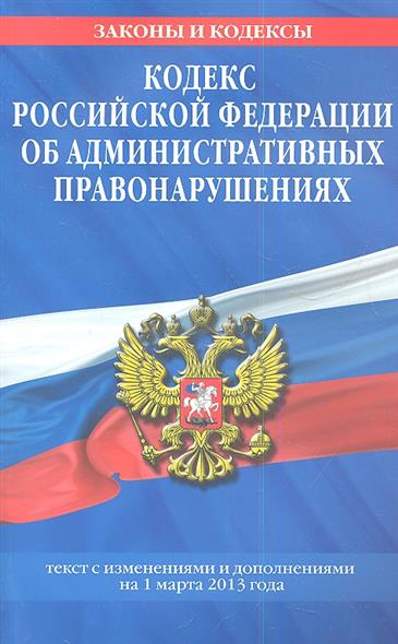 Кодекс Российской Федерации об административных правонарушениях. Текст с изменениями и дополнениями на 1 марта 2013 года