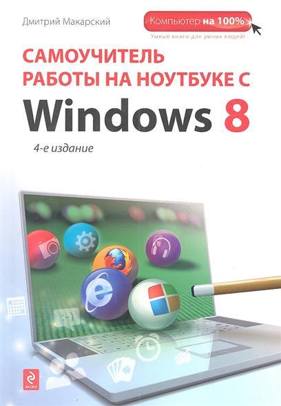 Макарский Д. Самоучитель работы на ноутбуке с с Windows 8. 4-е издание ноутбук dell inspiron 5567 core i3 6006u 4gb 1tb amd r7 m440 2gb dvd 15 6 win10 red