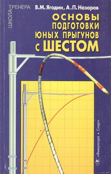 Ягодин В., Назаров А. Основы подготовки юных прыгунов с шестом. Теоретико-методический аспект ISBN: 9785278008514