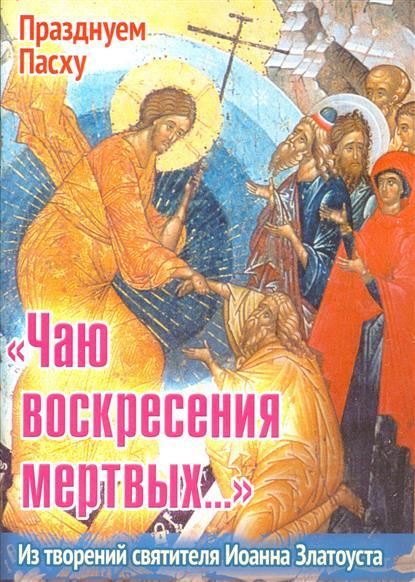 Ходаков И. (сост.) Чаю воскресения мертвых… Из творений святителя Иоанна Златоуста