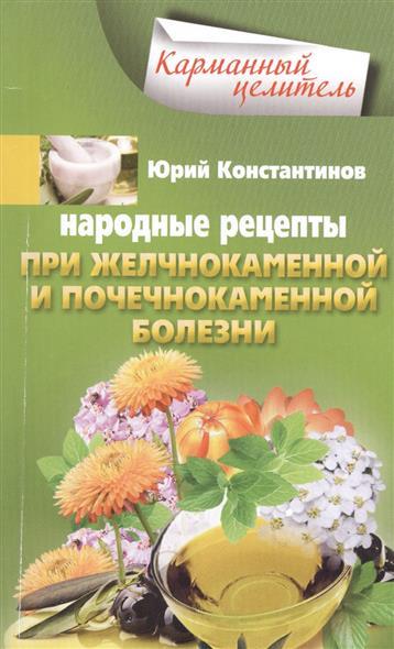 Константинов Ю. Народные рецепты при желчнокаменной и почечнокаменной болезни