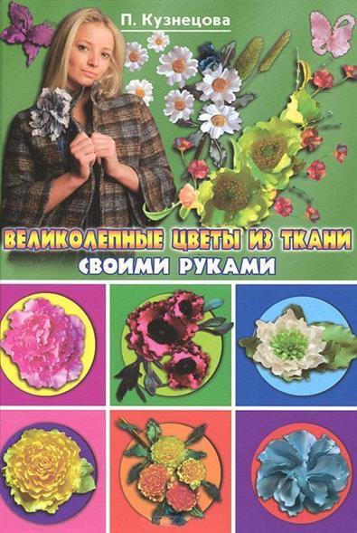 Кузнецова П. Великолепные цветы из ткани своими руками бобиков п мебель своими руками