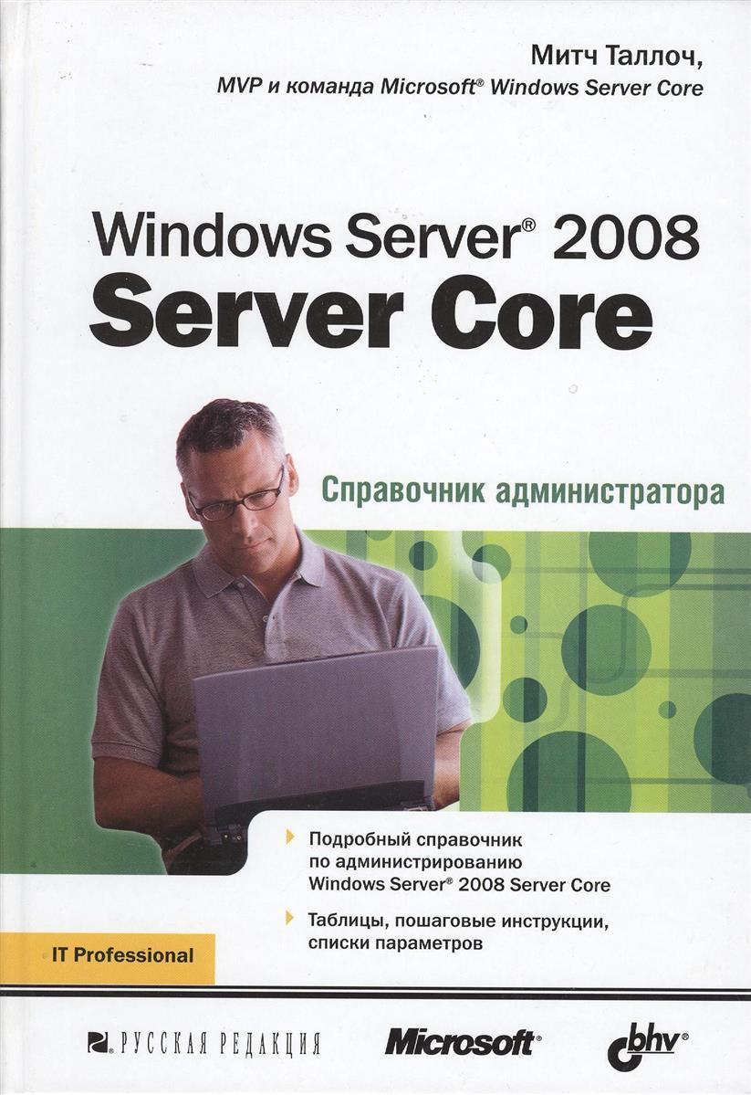 Таллоч М. Windows Server 2008. Server Core. Справочник администратора чекмарев а windows server 2008 настол книга администр