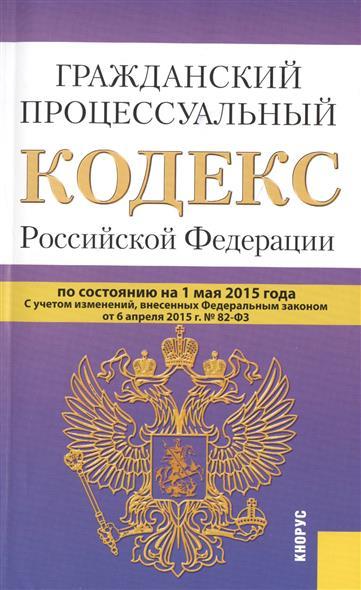 Гражданский процессуальный кодекс Российской Федерации. По состоянию на 1 мая 2015 года. С учетом изменений, внесенных Федеральным законом от 6 апреля 2015 г. № 82-Ф3