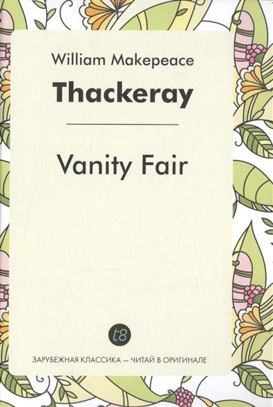 Thackeray W. Vanity Fair. A Novel in English = Ярмарка тщеславия. Роман на английском языке  swift j gulliver s travels a novel in english путешествия гулливера роман на английском языке