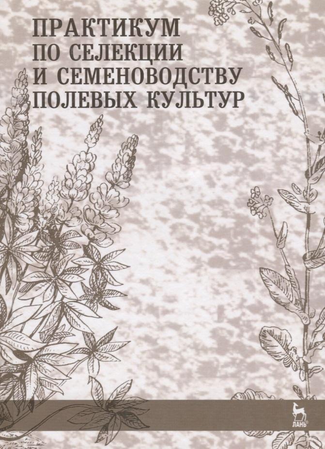 Практикум по селекции и семеноводству полевых культур. Учебное пособие
