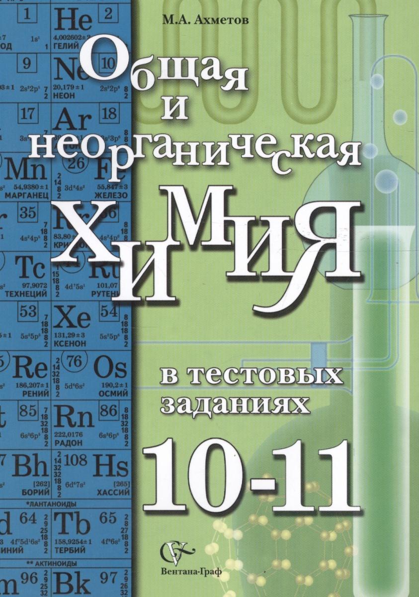 Ахметов М. Общая и неорганическая химия в тестовых заданиях. 10-11классы. Учебное пособие
