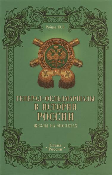 Рубцов Ю. Генерал-фельдмаршалы в истории России. Жезлы на эполетах
