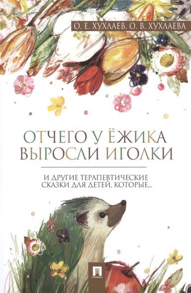 Хухлаев О., Хухлаева О. Отчего у ежика выросли иголки и другие терапевтические сказки для детей, которые…