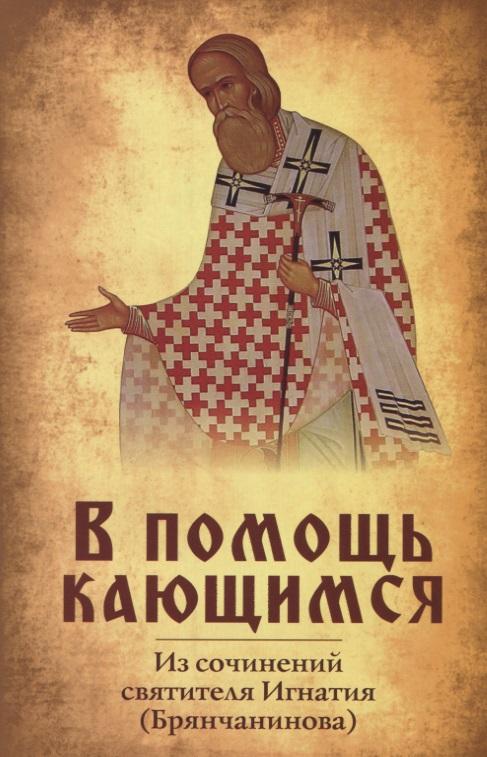 В помощь кающимся. По сочинениям святителя Игнатия (Брянчанинова)