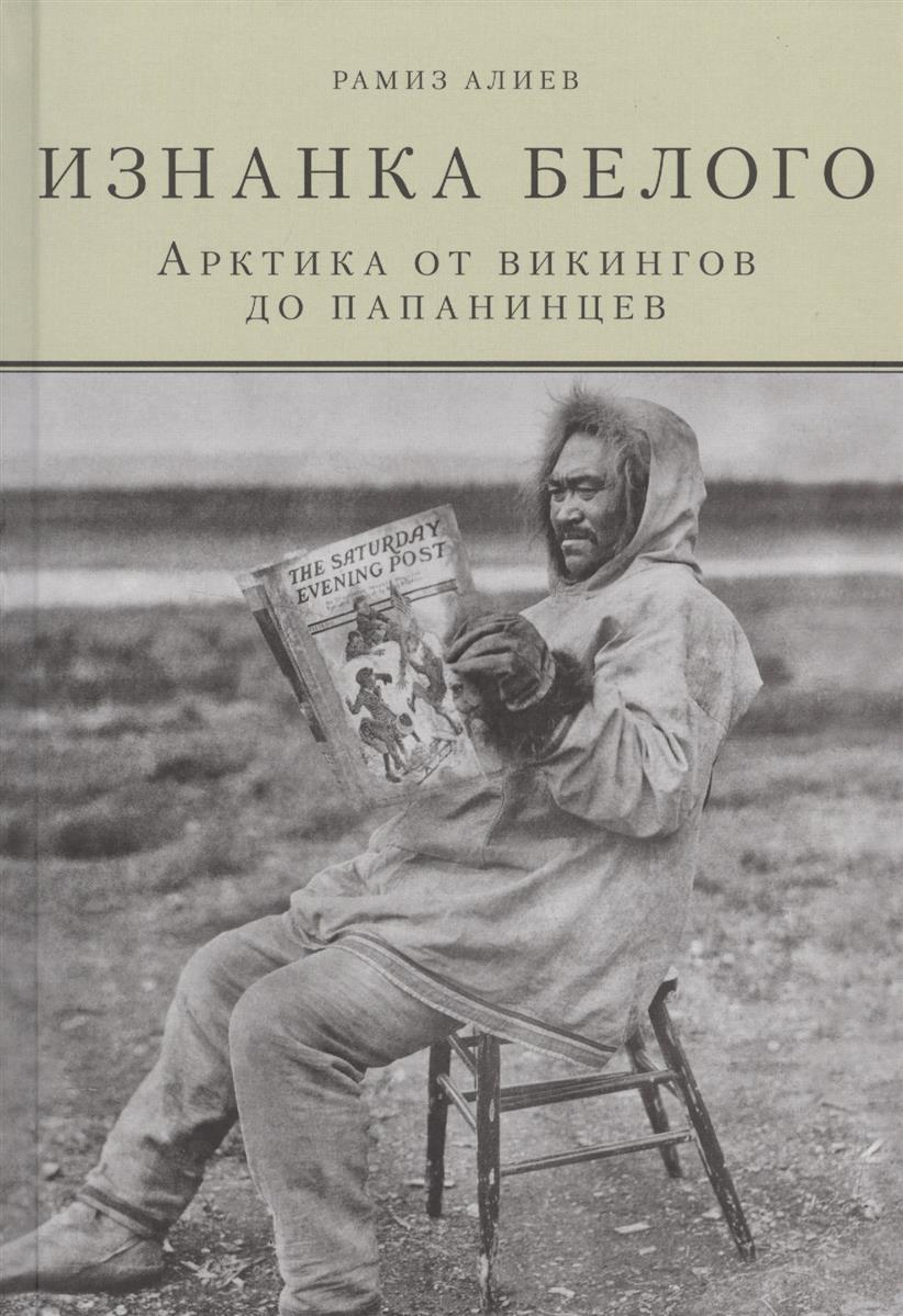 Алиев Р.: Изнанка белого. Арктика от викингов до папанинцев
