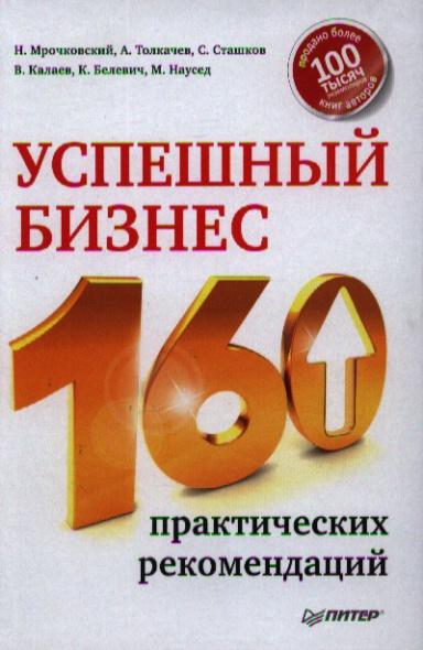 Мрочковский Н., Толкачев А и др. Успешный бизнес. 160 практических рекомендаций