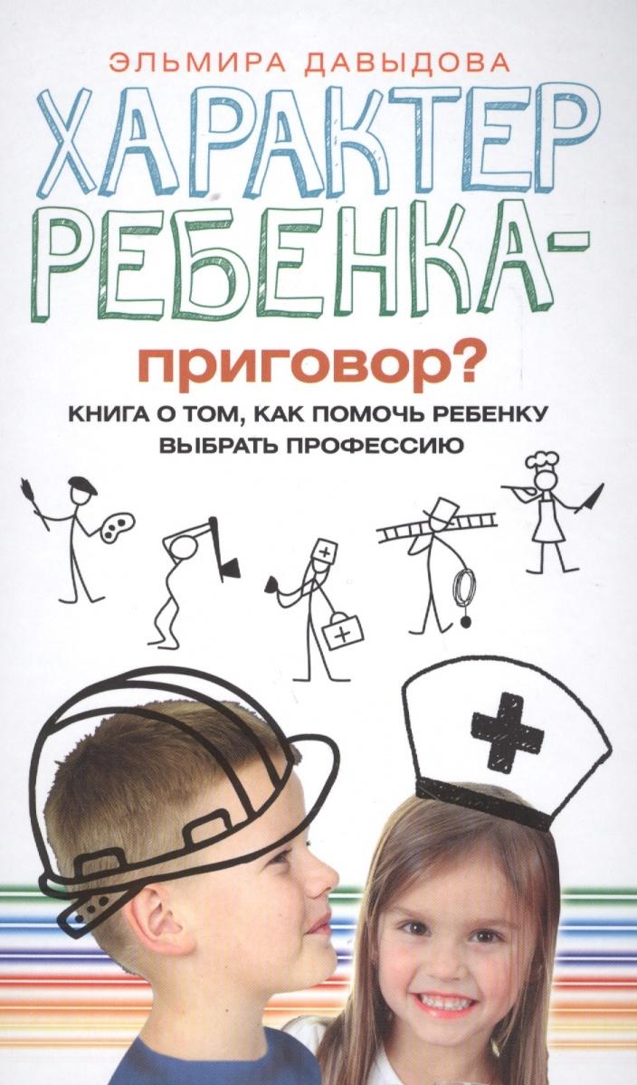 Характер ребенка - приговор? Книга о том, как помочь ребенку выбрать профессию