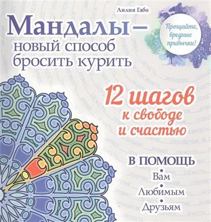 Мандалы - новый способ бросить курить. 12 шагов к свободе и счастью в помощь Вам, любимым, друзьям