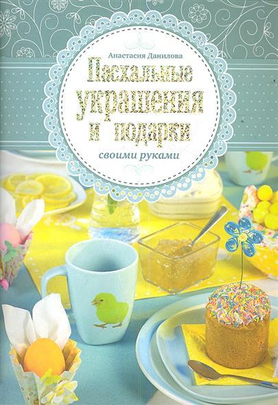 Данилова А. Пасхальные украшения и подарки своими руками